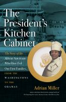 The president's kitchen cabinet : the story of the African Americans who have fed our first families, from the Washingtons to the Obamas 1